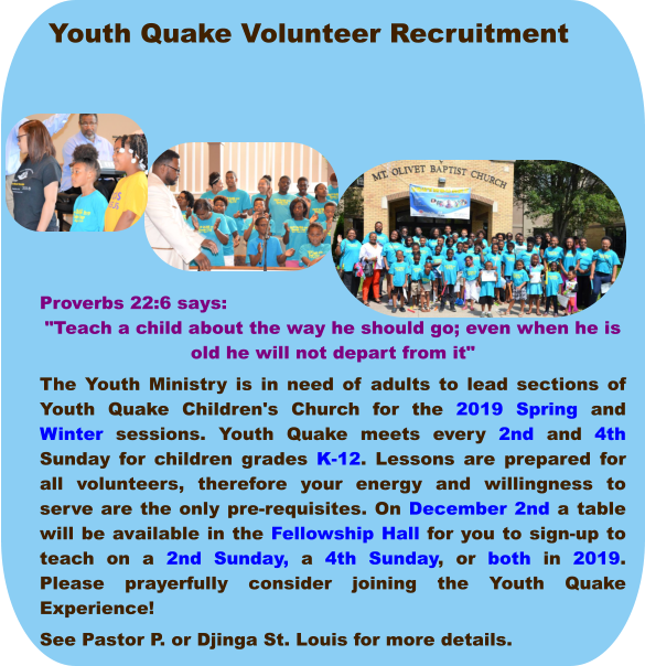 "Youth Quake Volunteer Recruitment Proverbs 22:6 says: ""Teach a child about the way he should go; even when he is old he will not depart from it"" The Youth Ministry is in need of adults to lead sections of Youth Quake Children's Church for the 2019 Spring and Winter sessions. Youth Quake meets every 2nd and 4th Sunday for children grades K-12. Lessons are prepared for all volunteers, therefore your energy and willingness to serve are the only pre-requisites. On December 2nd a table will be available in the Fellowship Hall for you to sign-up to teach on a 2nd Sunday, a 4th Sunday, or both in 2019. Please prayerfully consider joining the Youth Quake Experience!  See Pastor P. or Djinga St. Louis for more details."