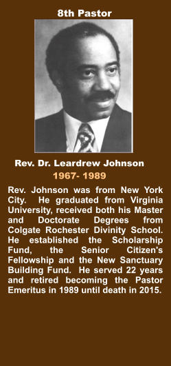 Rev. Johnson was from New York City.  He graduated from Virginia University, received both his Master and Doctorate Degrees from Colgate Rochester Divinity School.  He established the Scholarship Fund, the Senior Citizen's Fellowship and the New Sanctuary Building Fund.  He served 22 years and retired becoming the Pastor Emeritus in 1989 until death in 2015. Rev. Dr. Leardrew Johnson 1967- 1989 8th Pastor