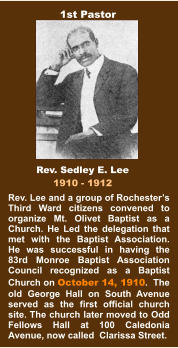 Rev. Lee and a group of Rochester's Third Ward citizens convened to organize Mt. Olivet Baptist as a Church. He Led the delegation that met with the Baptist Association.  He was successful in having the 83rd Monroe Baptist Association Council recognized as a Baptist Church on October 14, 1910.  The old George Hall on South Avenue served as the first official church site. The church later moved to Odd Fellows Hall at 100 Caledonia Avenue, now called  Clarissa Street. Rev. Sedley E. Lee 1910 - 1912 1st Pastor