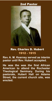 Rev. A. M. Kearney served as interim pastor until Rev. Hubert accepted. He was the was the first African American to attend the Rochester Theological Seminary. During his pastorate, Hubert Hall on Adams Street, the current church site, was erected. Rev. Charles D. Hubert 1912 - 1915 2nd Pastor