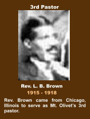Rev. Brown came from Chicago, Illinois to serve as Mt. Olivet's 3rd pastor. Rev. L. B. Brown 1915 - 1918 3rd Pastor
