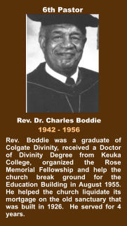 Rev.  Boddie was a graduate of Colgate Divinity, received a Doctor of Divinity Degree from Keuka College, organized the Rose Memorial Fellowship and help the church break ground for the Education Building in August 1955.  He helped the church liquidate its mortgage on the old sanctuary that was built in 1926.  He served for 4 years. Rev. Dr. Charles Boddie 1942 - 1956 6th Pastor