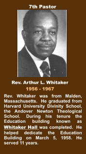 Rev. Whitaker was from Malden, Massachusetts.  He graduated from Harvard University Divinity School, the Andover Newton Theological School.  During his tenure the Education building known as Whitaker Hall was completed.  He helped dedicate the Education Building on March 5, 1958. He served 11 years. Rev. Arthur L. Whitaker 1956 - 1967 7th Pastor