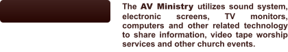 The AV Ministry utilizes sound system, electronic screens, TV monitors, computers and other related technology to share information, video tape worship services and other church events.