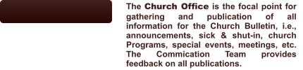 The Church Office is the focal point for gathering and publication of all information for the Church Bulletin, i.e., announcements, sick & shut-in, church Programs, special events, meetings, etc.   The Commication Team provides feedback on all publications.