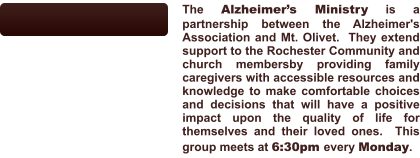 The Alzheimer's Ministry is a partnership between the Alzheimer's Association and Mt. Olivet.  They extend support to the Rochester Community and church membersby providing family caregivers with accessible resources and knowledge to make comfortable choices and decisions that will have a positive impact upon the quality of life for themselves and their loved ones.  This group meets at 6:30pm every Monday.